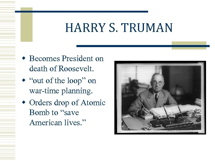 "HARRY S. TRUMAN w Becomes President on death of Roosevelt. w ""out of the"
