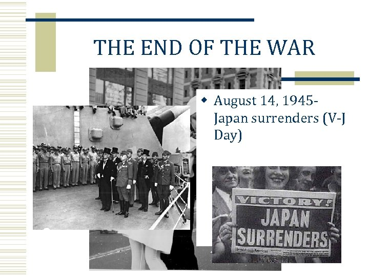 THE END OF THE WAR w August 14, 1945 Japan surrenders (V-J Day)