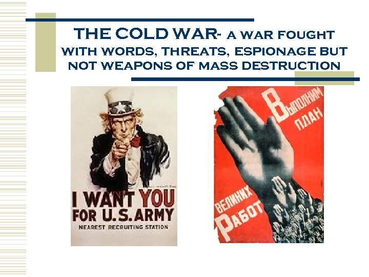 THE COLD WAR- a war fought with words, threats, espionage but not weapons of