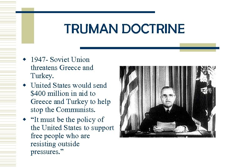 TRUMAN DOCTRINE w 1947 - Soviet Union threatens Greece and Turkey. w United States
