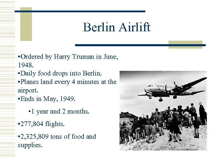 Berlin Airlift • Ordered by Harry Truman in June, 1948. • Daily food drops