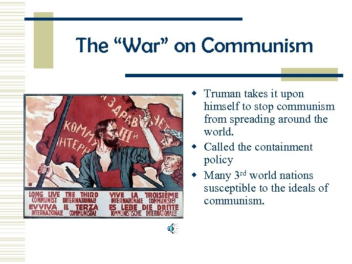 "The ""War"" on Communism w Truman takes it upon himself to stop communism from"