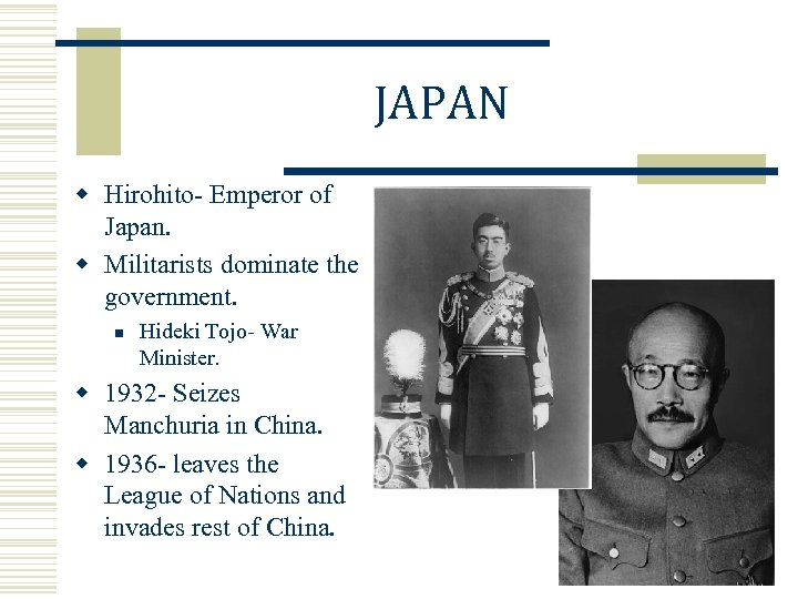 JAPAN w Hirohito- Emperor of Japan. w Militarists dominate the government. n Hideki Tojo-