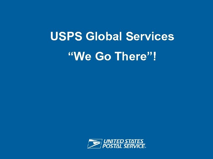 "USPS Global Services ""We Go There""! USPS RETHINK SHIPPING ®"