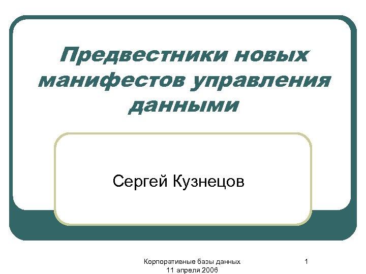 Предвестники новых манифестов управления данными Сергей Кузнецов Корпоративные базы данных 11 апреля 2006 1