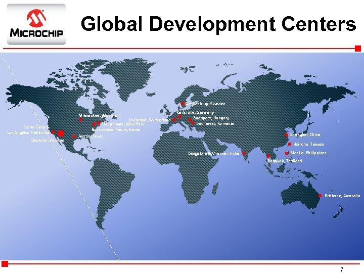 Global Development Centers Gothenburg, Sweden Milwaukee, Wisconsin Santa Clara & Los Angeles, California Chandler,