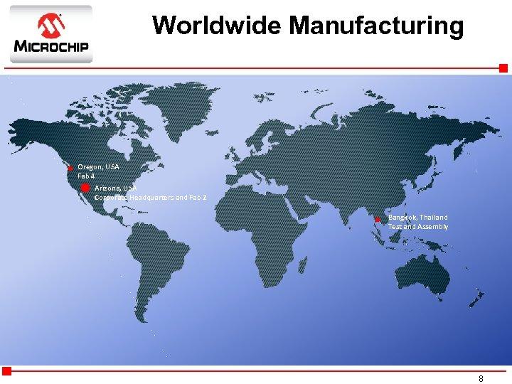Worldwide Manufacturing Oregon, USA Fab 4 Arizona, USA Corporate Headquarters and Fab 2 Bangkok,