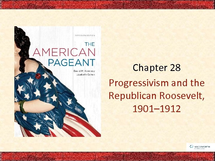Chapter 28 Progressivism and the Republican Roosevelt, 1901– 1912