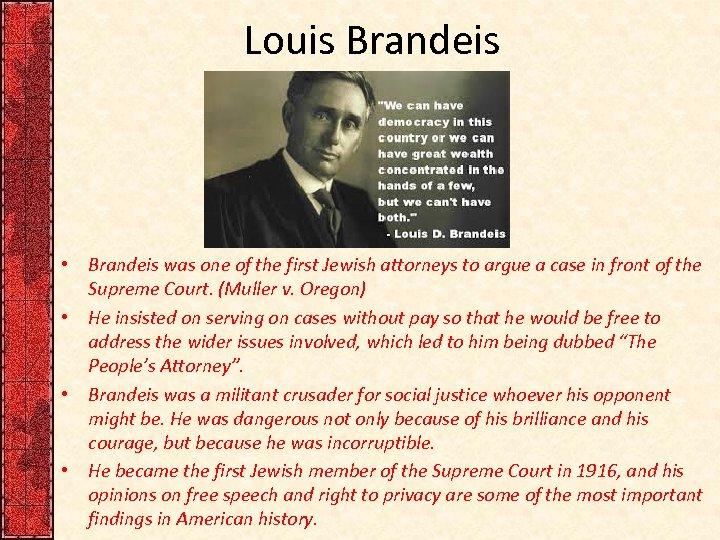 Louis Brandeis • Brandeis was one of the first Jewish attorneys to argue a