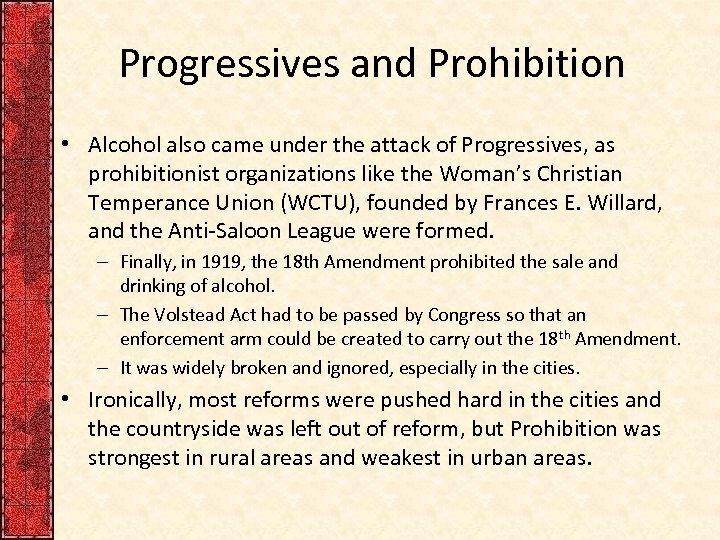 Progressives and Prohibition • Alcohol also came under the attack of Progressives, as prohibitionist