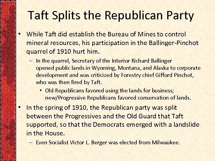 Taft Splits the Republican Party • While Taft did establish the Bureau of Mines