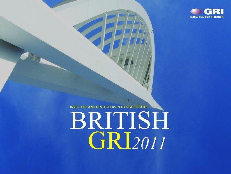 INVESTORS AND DEVELOPERS IN UK REAL ESTATE BRITISH GRI 2011