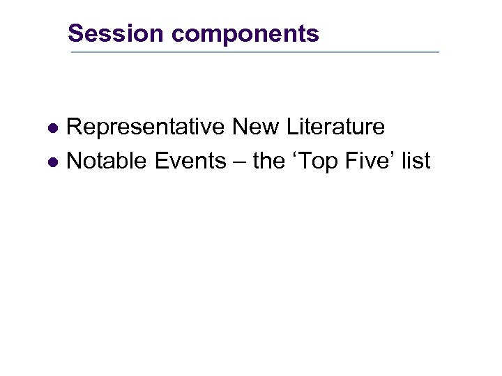 Session components Representative New Literature l Notable Events – the 'Top Five' list l