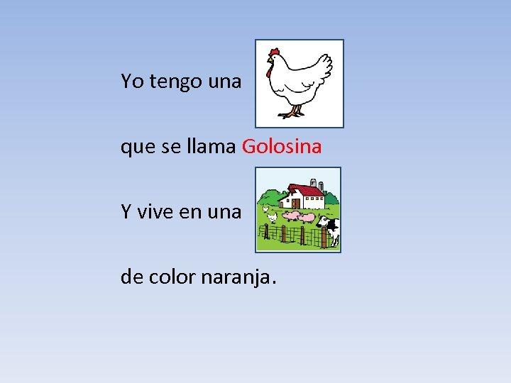 Yo tengo una que se llama Golosina Y vive en una de color naranja.