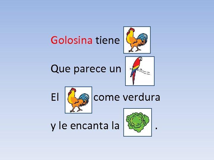 Golosina tiene un Que parece un El come verdura y le encanta la .