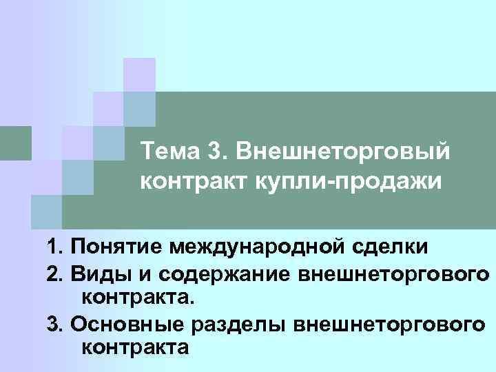 Тема 3. Внешнеторговый контракт купли-продажи 1. Понятие международной сделки 2. Виды и содержание внешнеторгового