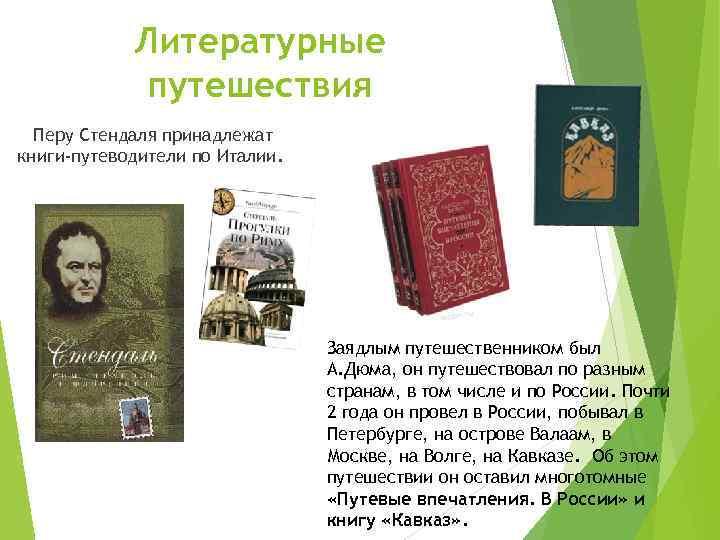 Литературные путешествия Перу Стендаля принадлежат книги-путеводители по Италии. Заядлым путешественником был А. Дюма, он