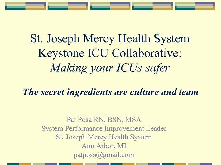 St. Joseph Mercy Health System Keystone ICU Collaborative: Making your ICUs safer The secret