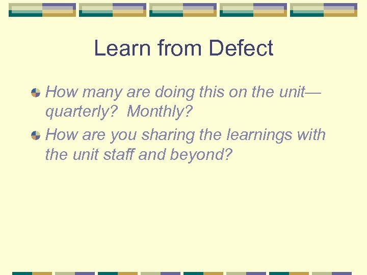 Learn from Defect How many are doing this on the unit— quarterly? Monthly? How