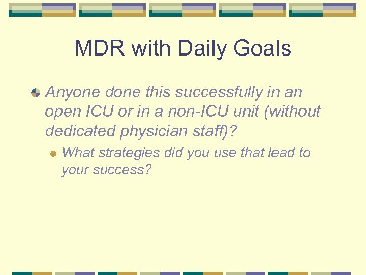 MDR with Daily Goals Anyone done this successfully in an open ICU or in