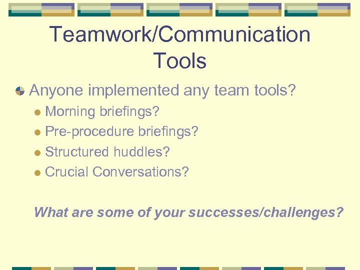 Teamwork/Communication Tools Anyone implemented any team tools? Morning briefings? l Pre-procedure briefings? l Structured