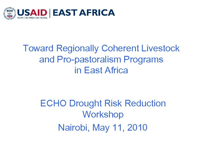 Toward Regionally Coherent Livestock and Pro-pastoralism Programs in East Africa ECHO Drought Risk Reduction