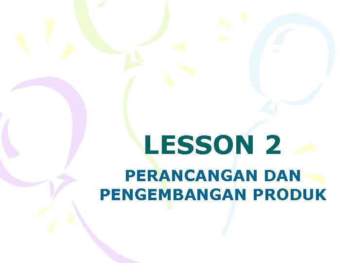 LESSON 2 PERANCANGAN DAN PENGEMBANGAN PRODUK
