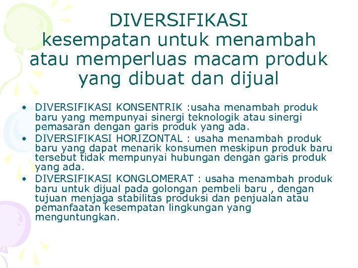 DIVERSIFIKASI kesempatan untuk menambah atau memperluas macam produk yang dibuat dan dijual • DIVERSIFIKASI