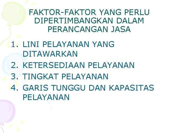 FAKTOR-FAKTOR YANG PERLU DIPERTIMBANGKAN DALAM PERANCANGAN JASA 1. LINI PELAYANAN YANG DITAWARKAN 2. KETERSEDIAAN
