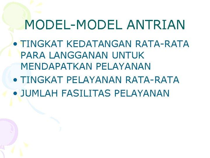 MODEL-MODEL ANTRIAN • TINGKAT KEDATANGAN RATA-RATA PARA LANGGANAN UNTUK MENDAPATKAN PELAYANAN • TINGKAT PELAYANAN