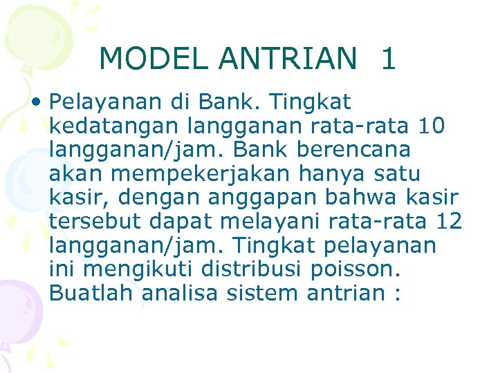 MODEL ANTRIAN 1 • Pelayanan di Bank. Tingkat kedatangan langganan rata-rata 10 langganan/jam. Bank