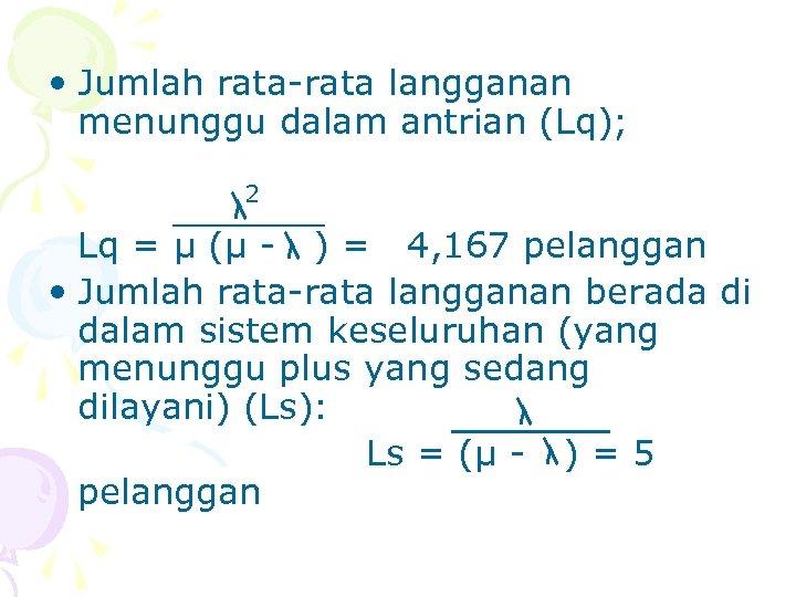 • Jumlah rata-rata langganan menunggu dalam antrian (Lq); 2 Lq = µ (µ