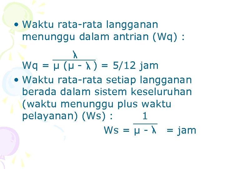 • Waktu rata-rata langganan menunggu dalam antrian (Wq) : Wq = µ (µ