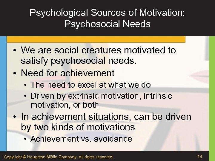 Psychological Sources of Motivation: Psychosocial Needs • We are social creatures motivated to satisfy