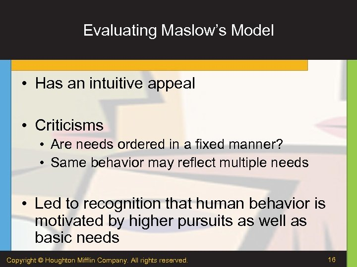 Evaluating Maslow's Model • Has an intuitive appeal • Criticisms • Are needs ordered