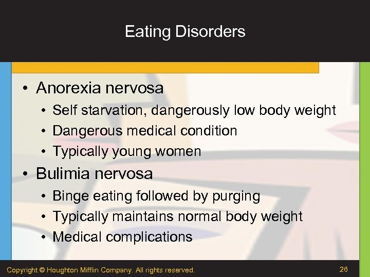 Eating Disorders • Anorexia nervosa • Self starvation, dangerously low body weight • Dangerous