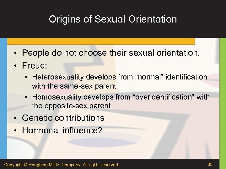 Origins of Sexual Orientation • People do not choose their sexual orientation. • Freud: