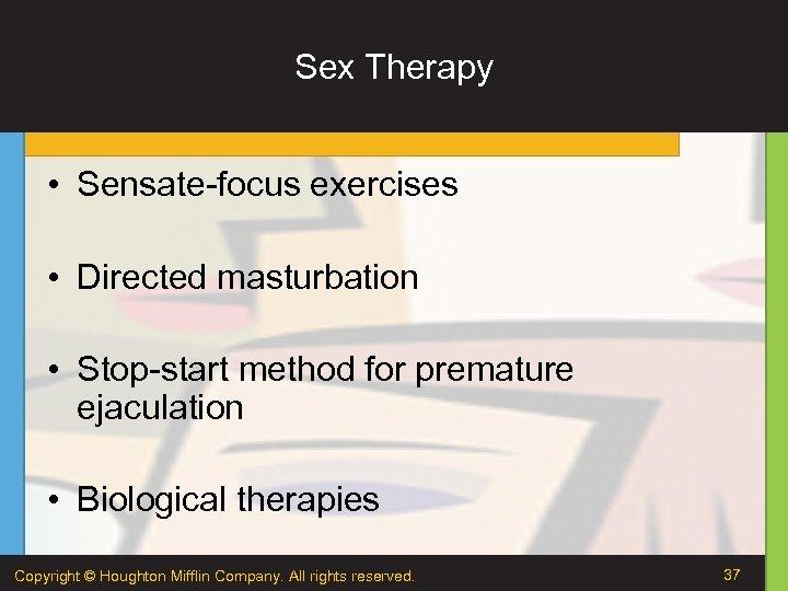 Sex Therapy • Sensate-focus exercises • Directed masturbation • Stop-start method for premature ejaculation
