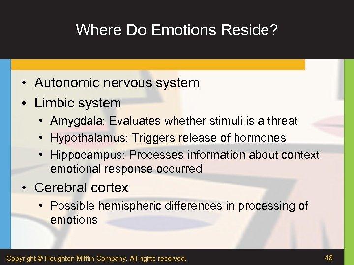 Where Do Emotions Reside? • Autonomic nervous system • Limbic system • Amygdala: Evaluates