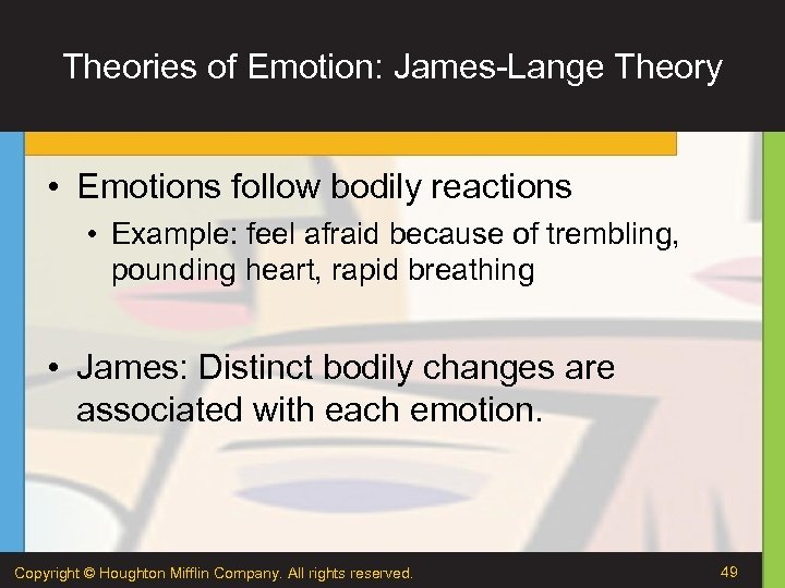 Theories of Emotion: James-Lange Theory • Emotions follow bodily reactions • Example: feel afraid
