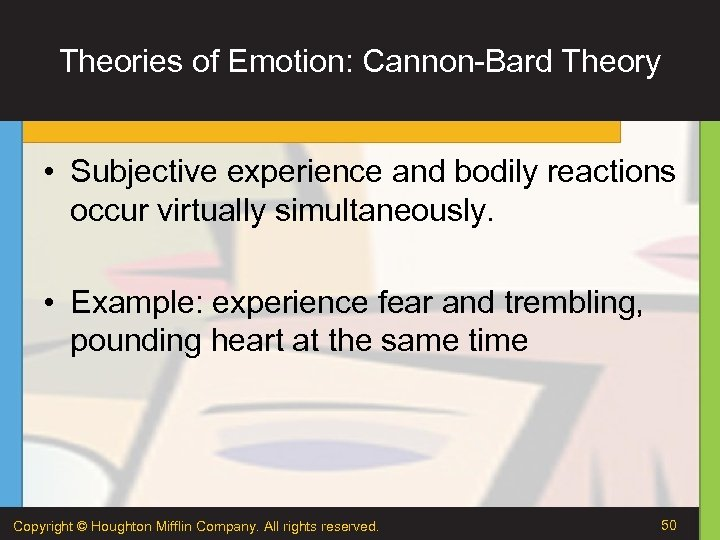 Theories of Emotion: Cannon-Bard Theory • Subjective experience and bodily reactions occur virtually simultaneously.