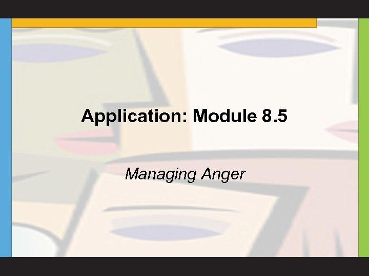 Application: Module 8. 5 Managing Anger