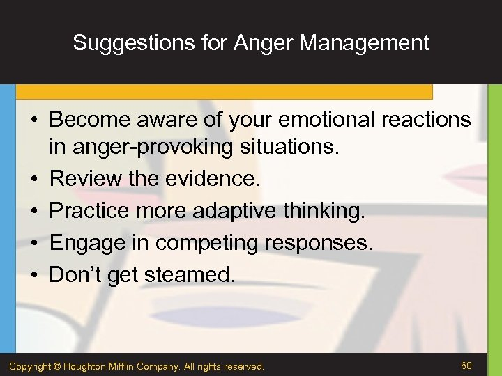 Suggestions for Anger Management • Become aware of your emotional reactions in anger-provoking situations.