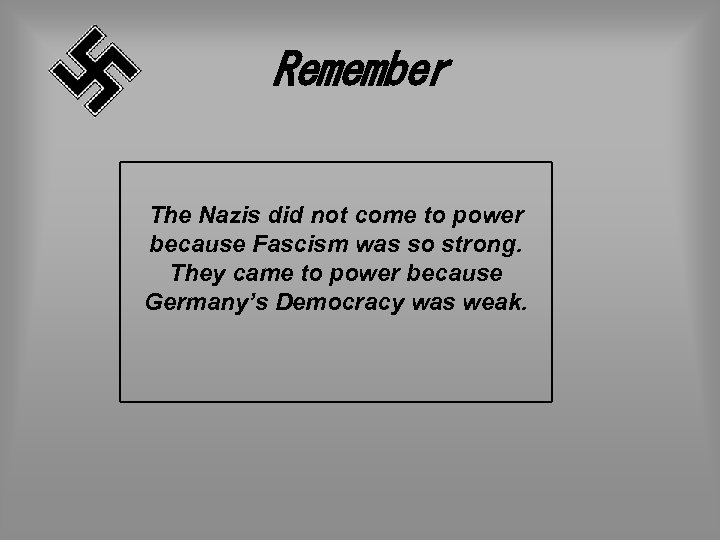 Remember The Nazis did not come to power because Fascism was so strong. They