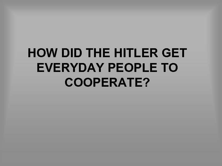 HOW DID THE HITLER GET EVERYDAY PEOPLE TO COOPERATE?