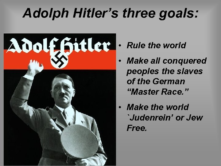 Adolph Hitler's three goals: • Rule the world • Make all conquered peoples the