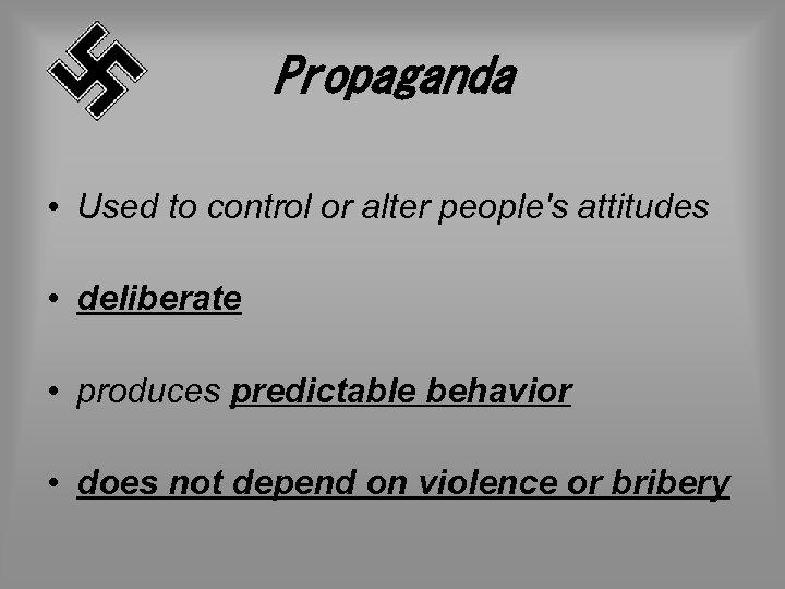 Propaganda • Used to control or alter people's attitudes • deliberate • produces predictable