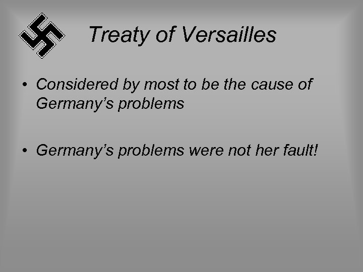 Treaty of Versailles • Considered by most to be the cause of Germany's problems
