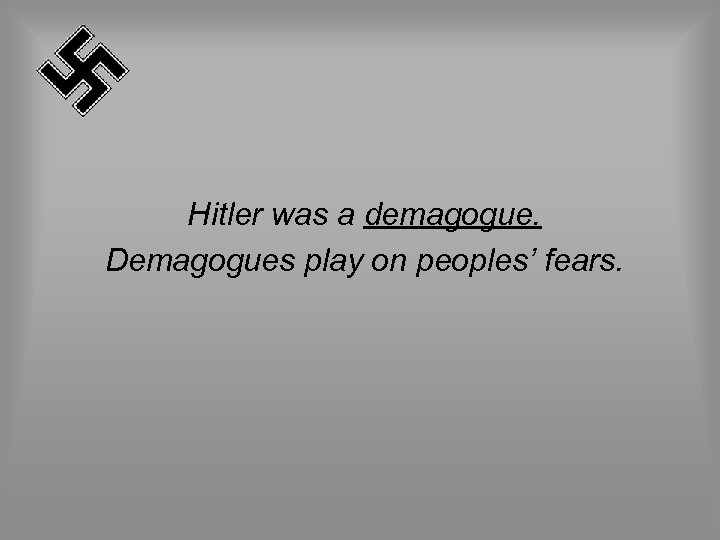 Hitler was a demagogue. Demagogues play on peoples' fears.