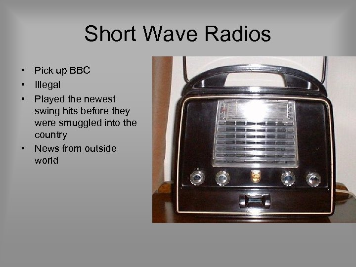 Short Wave Radios • Pick up BBC • Illegal • Played the newest swing